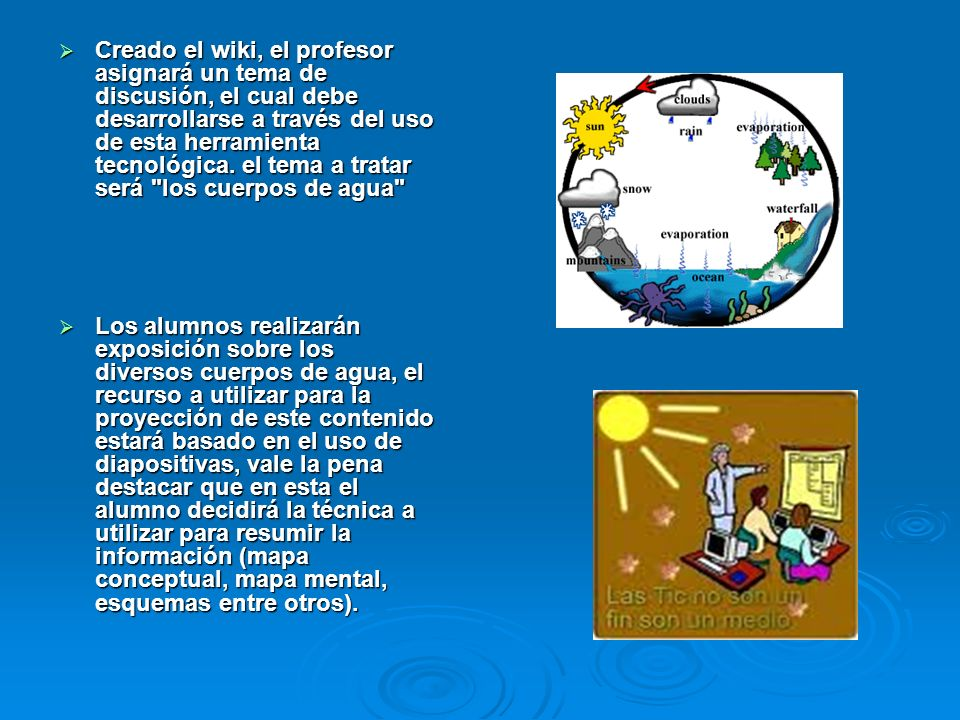 Creado el wiki, el profesor asignará un tema de discusión, el cual debe desarrollarse a través del uso de esta herramienta tecnológica. el tema a tratar será los cuerpos de agua