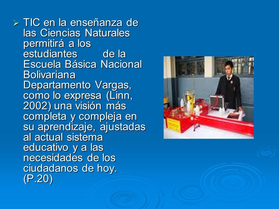 TIC en la enseñanza de las Ciencias Naturales permitirá a los estudiantes de la Escuela Básica Nacional Bolivariana Departamento Vargas, como lo expresa (Linn, 2002) una visión más completa y compleja en su aprendizaje, ajustadas al actual sistema educativo y a las necesidades de los ciudadanos de hoy.
