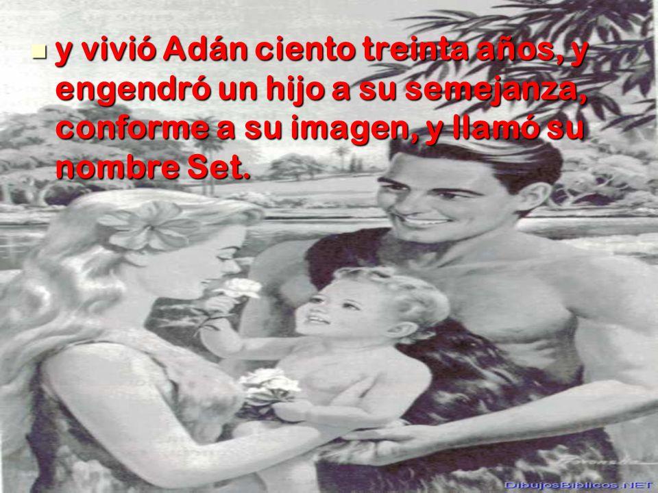 y vivió Adán ciento treinta años, y engendró un hijo a su semejanza, conforme a su imagen, y llamó su nombre Set.