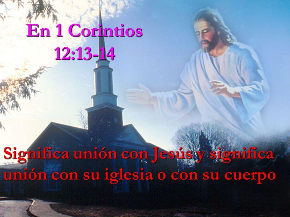 En 1 Corintios 12:13-14 Significa unión con Jesús y significa unión con su iglesia o con su cuerpo