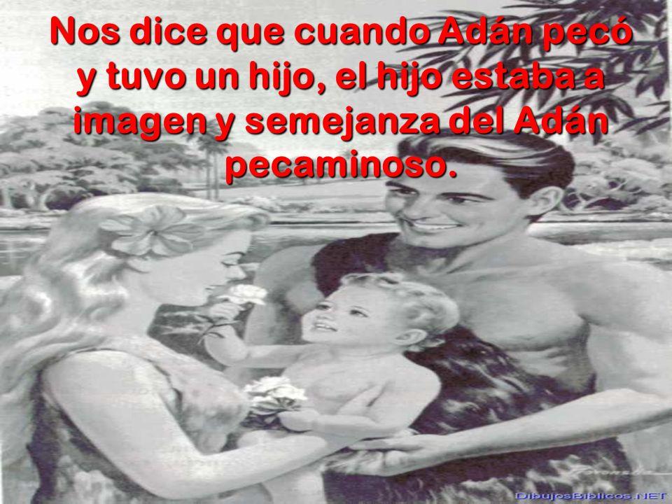 Nos dice que cuando Adán pecó y tuvo un hijo, el hijo estaba a imagen y semejanza del Adán pecaminoso.