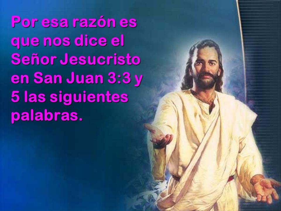 Por esa razón es que nos dice el Señor Jesucristo en San Juan 3:3 y 5 las siguientes palabras.