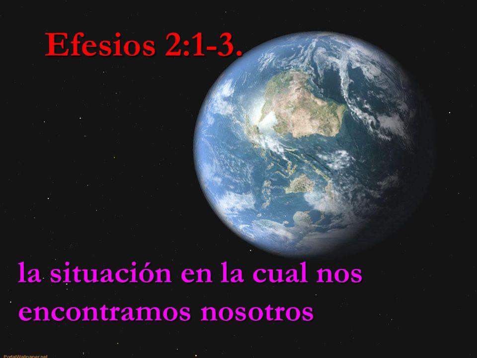 Efesios 2:1-3. la situación en la cual nos encontramos nosotros