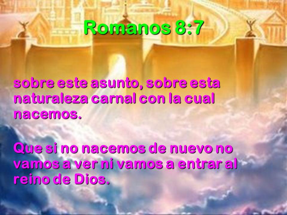 Romanos 8:7 sobre este asunto, sobre esta naturaleza carnal con la cual nacemos.