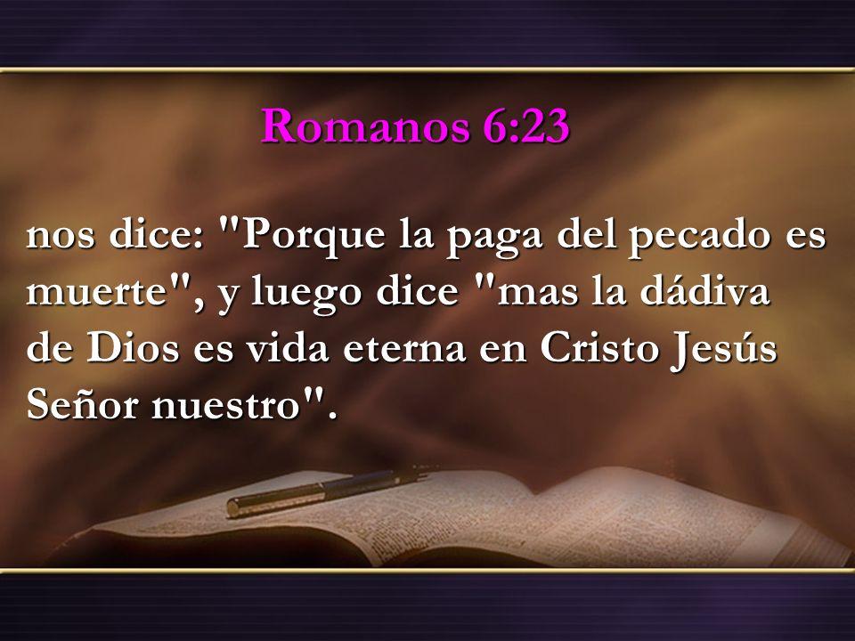 Romanos 6:23 nos dice: Porque la paga del pecado es muerte , y luego dice mas la dádiva de Dios es vida eterna en Cristo Jesús Señor nuestro .