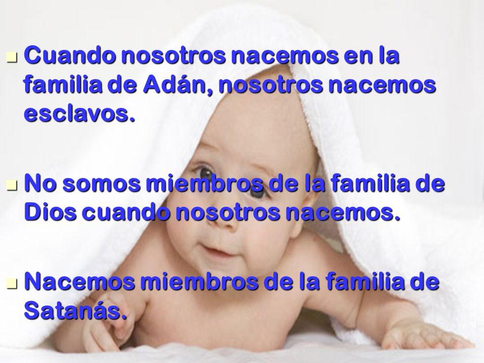 Cuando nosotros nacemos en la familia de Adán, nosotros nacemos esclavos.