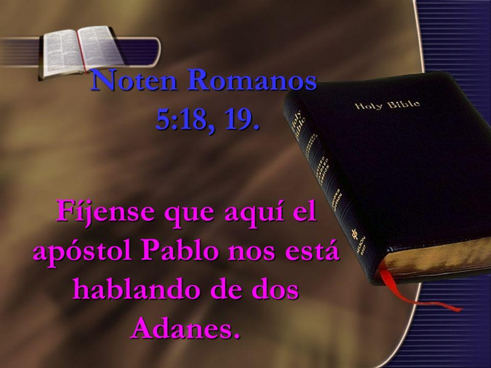 Fíjense que aquí el apóstol Pablo nos está hablando de dos Adanes.