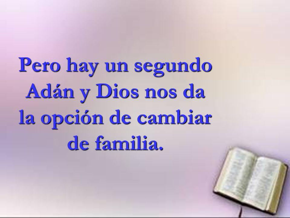 Pero hay un segundo Adán y Dios nos da la opción de cambiar de familia.