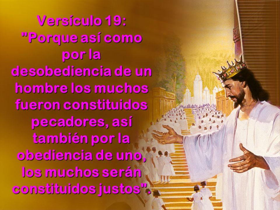 Versículo 19: Porque así como por la desobediencia de un hombre los muchos fueron constituidos pecadores, así también por la obediencia de uno, los muchos serán constituidos justos .