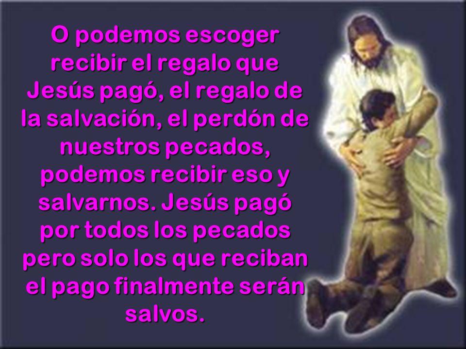 O podemos escoger recibir el regalo que Jesús pagó, el regalo de la salvación, el perdón de nuestros pecados, podemos recibir eso y salvarnos.