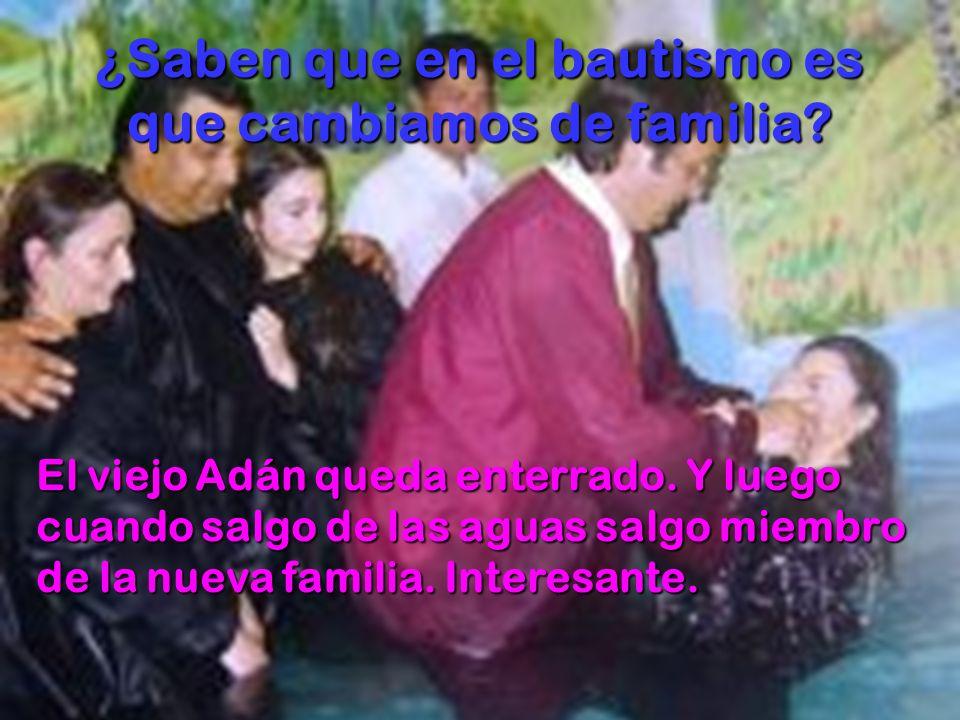 ¿Saben que en el bautismo es que cambiamos de familia