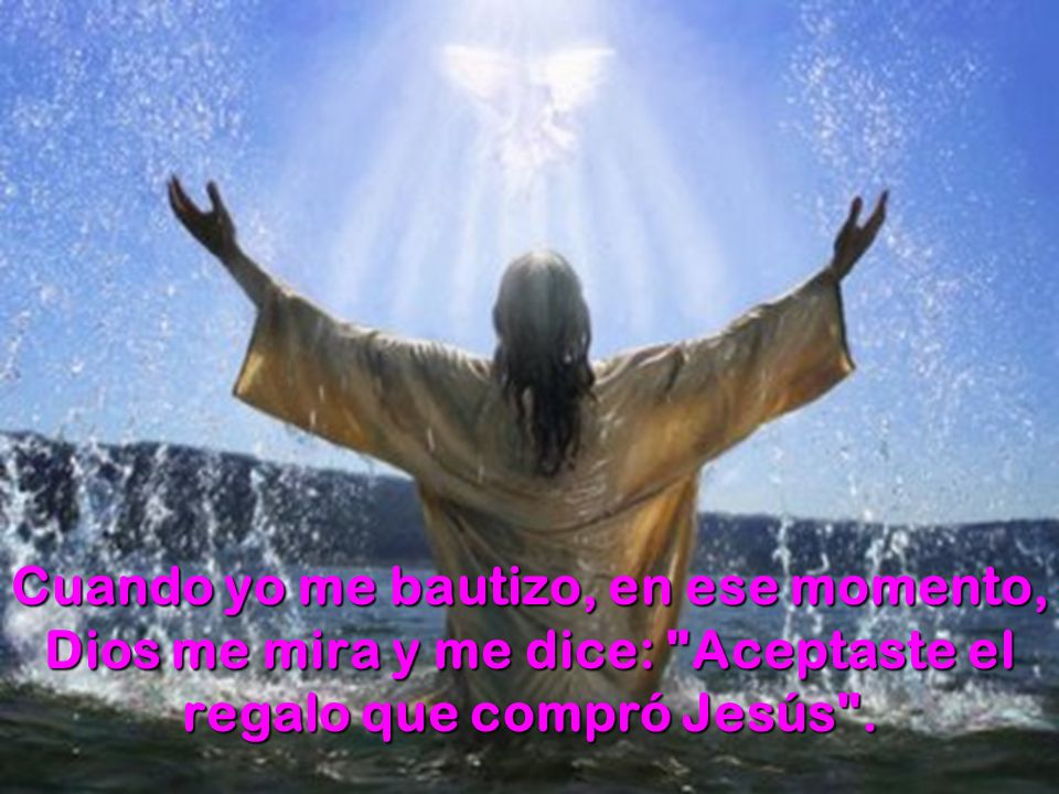 Cuando yo me bautizo, en ese momento, Dios me mira y me dice: Aceptaste el regalo que compró Jesús .