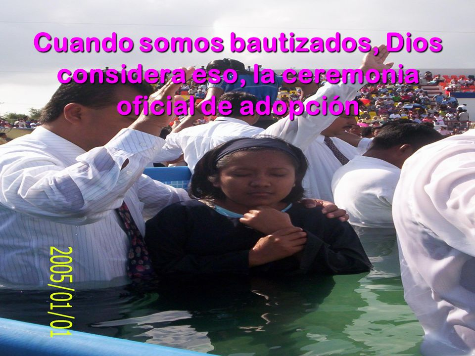 Cuando somos bautizados, Dios considera eso, la ceremonia oficial de adopción