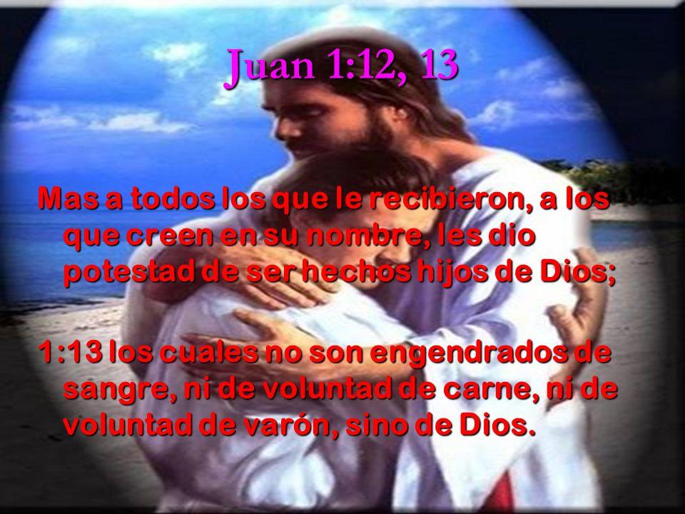 Juan 1:12, 13 Mas a todos los que le recibieron, a los que creen en su nombre, les dio potestad de ser hechos hijos de Dios;