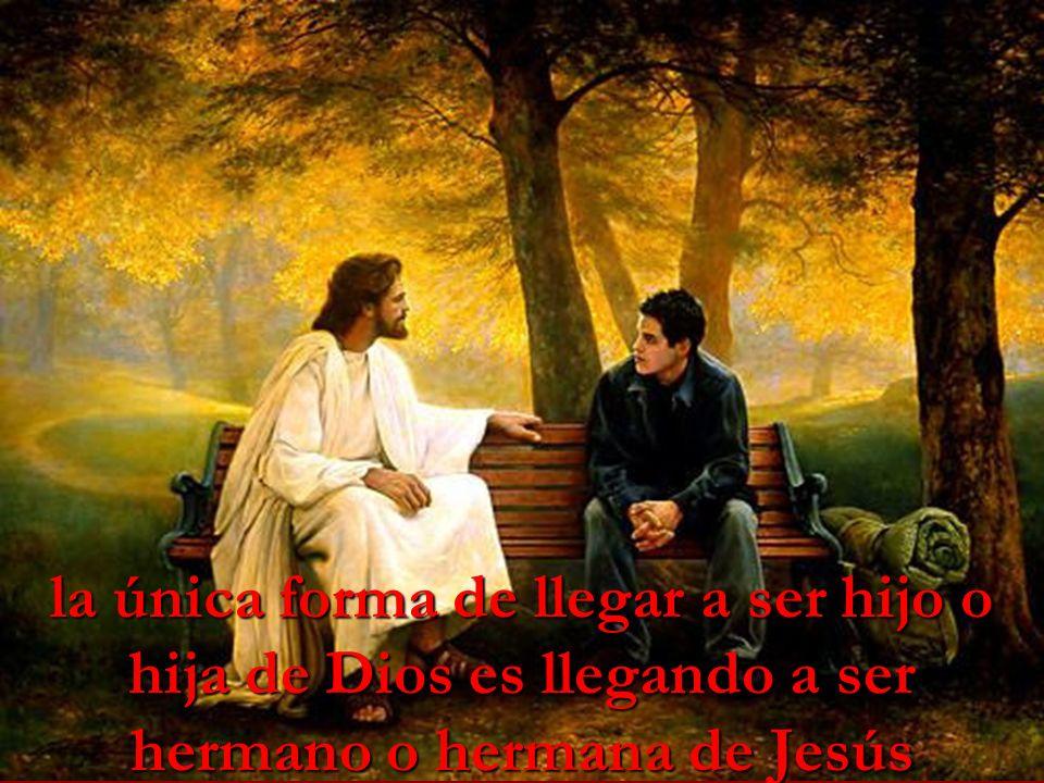 la única forma de llegar a ser hijo o hija de Dios es llegando a ser hermano o hermana de Jesús