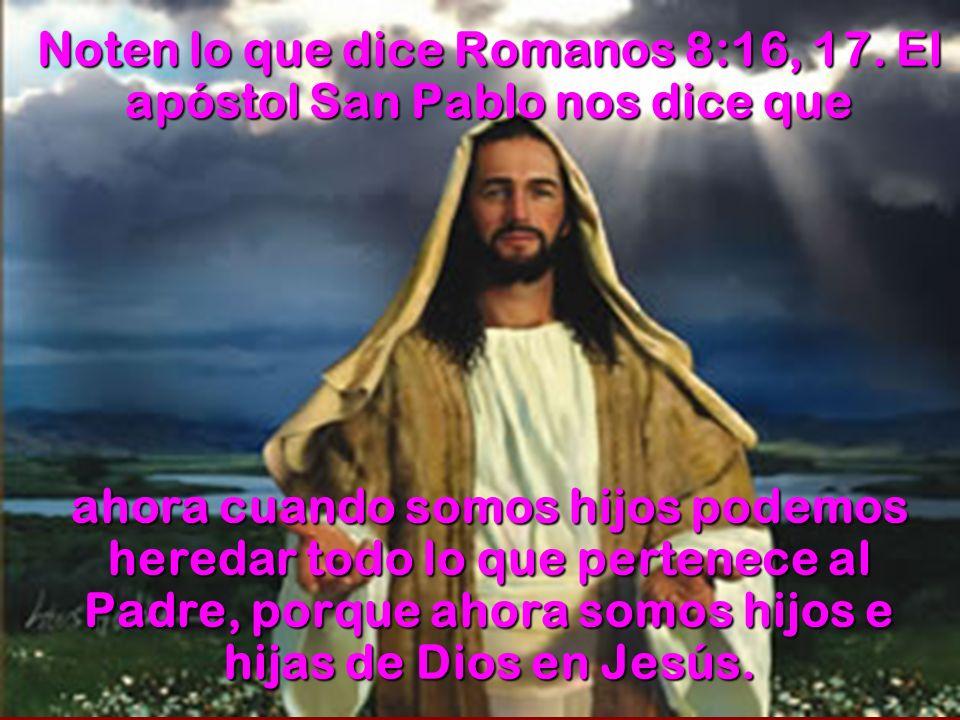 Noten lo que dice Romanos 8:16, 17. El apóstol San Pablo nos dice que