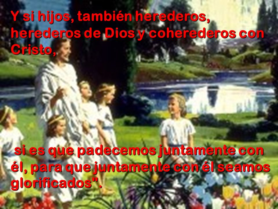 Y si hijos, también herederos, herederos de Dios y coherederos con Cristo,