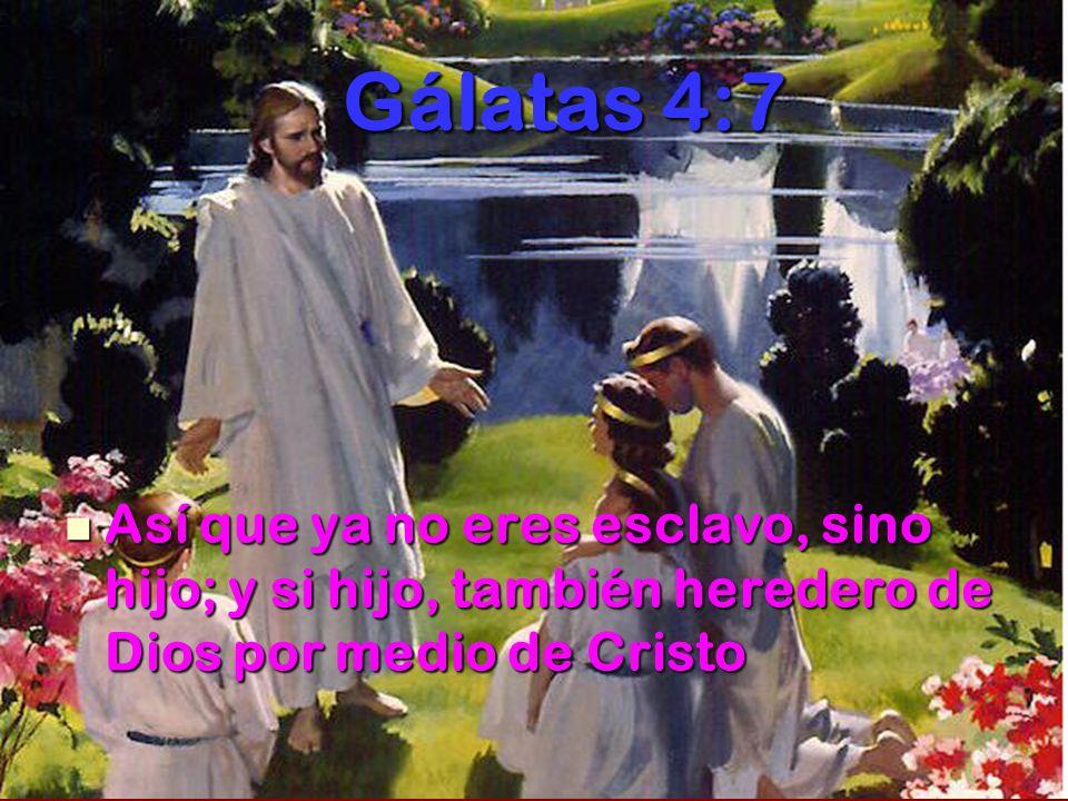 Gálatas 4:7 Así que ya no eres esclavo, sino hijo; y si hijo, también heredero de Dios por medio de Cristo.