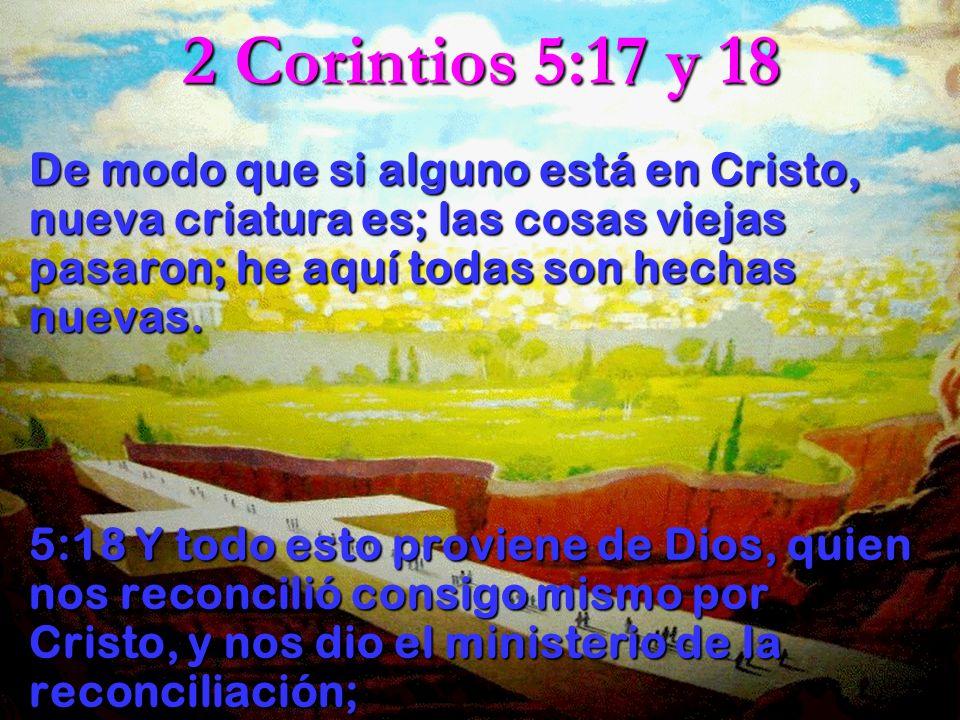 2 Corintios 5:17 y 18 De modo que si alguno está en Cristo, nueva criatura es; las cosas viejas pasaron; he aquí todas son hechas nuevas.