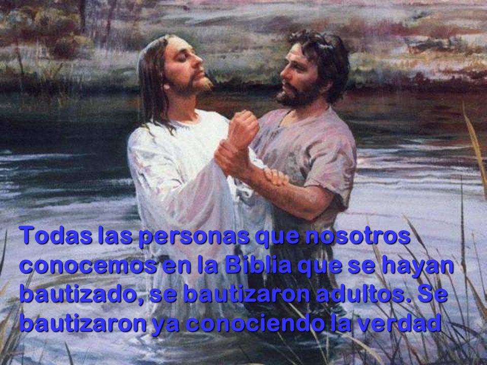 Todas las personas que nosotros conocemos en la Biblia que se hayan bautizado, se bautizaron adultos.