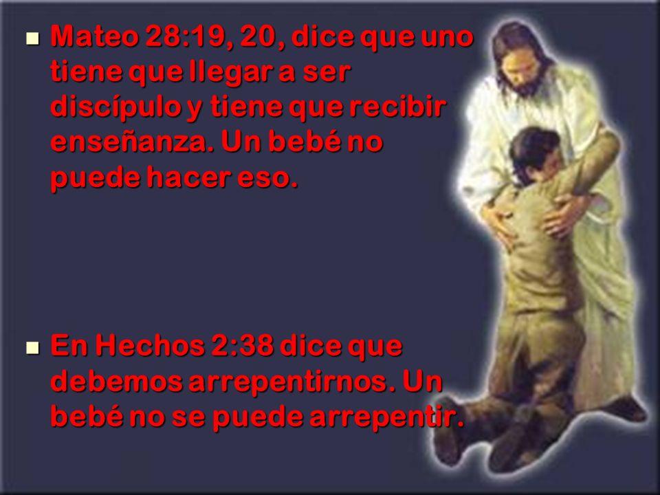Mateo 28:19, 20, dice que uno tiene que llegar a ser discípulo y tiene que recibir enseñanza. Un bebé no puede hacer eso.