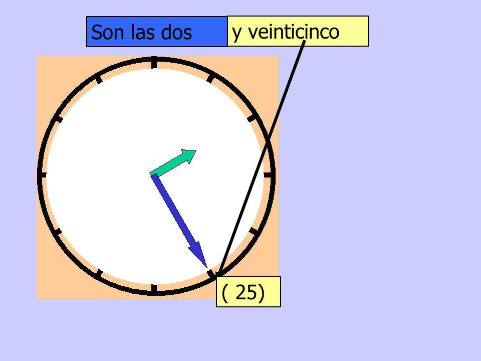 Son las dos y veinticinco ( 25)
