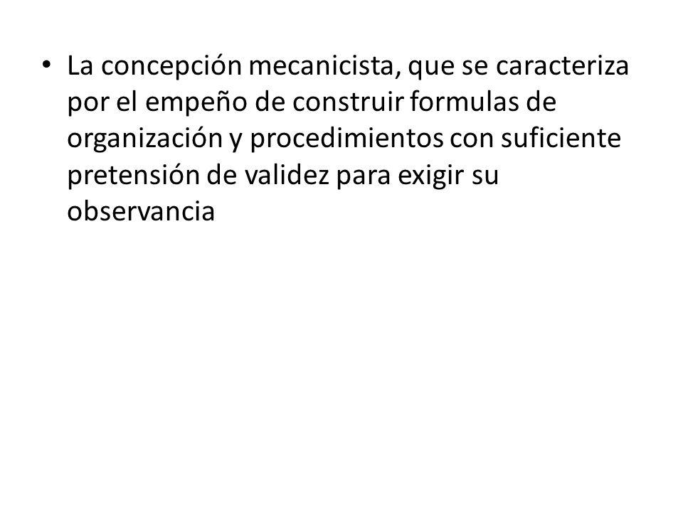 La concepción mecanicista, que se caracteriza por el empeño de construir formulas de organización y procedimientos con suficiente pretensión de validez para exigir su observancia