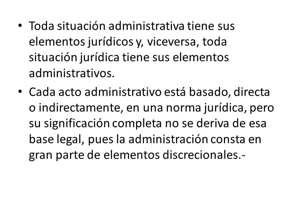 Toda situación administrativa tiene sus elementos jurídicos y, viceversa, toda situación jurídica tiene sus elementos administrativos.