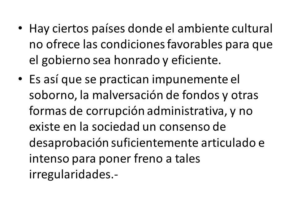 Hay ciertos países donde el ambiente cultural no ofrece las condiciones favorables para que el gobierno sea honrado y eficiente.