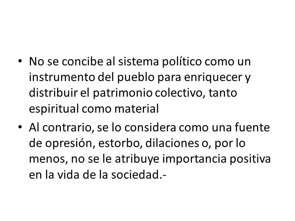 No se concibe al sistema político como un instrumento del pueblo para enriquecer y distribuir el patrimonio colectivo, tanto espiritual como material