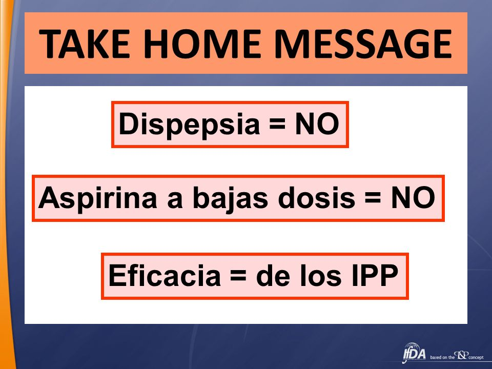 TAKE HOME MESSAGE Dispepsia = NO Aspirina a bajas dosis = NO