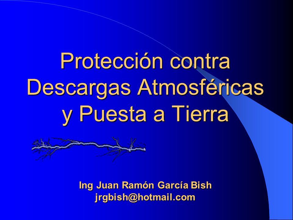 Protección contra Descargas Atmosféricas y Puesta a Tierra Ing Juan Ramón García Bish jrgbish@hotmail.com
