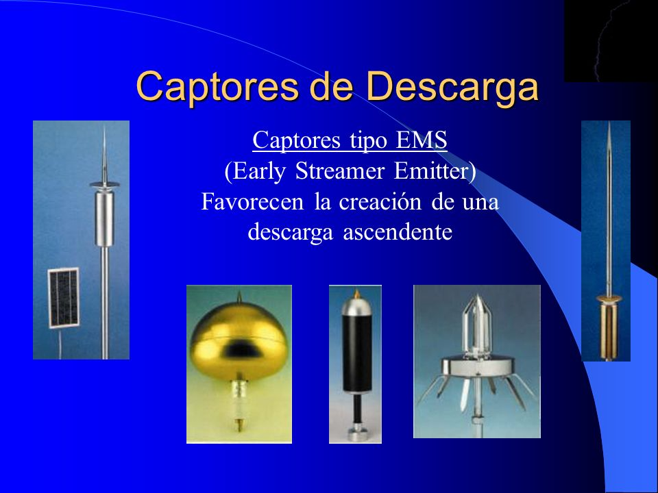 Captores de Descarga Captores tipo EMS (Early Streamer Emitter) Favorecen la creación de una descarga ascendente.