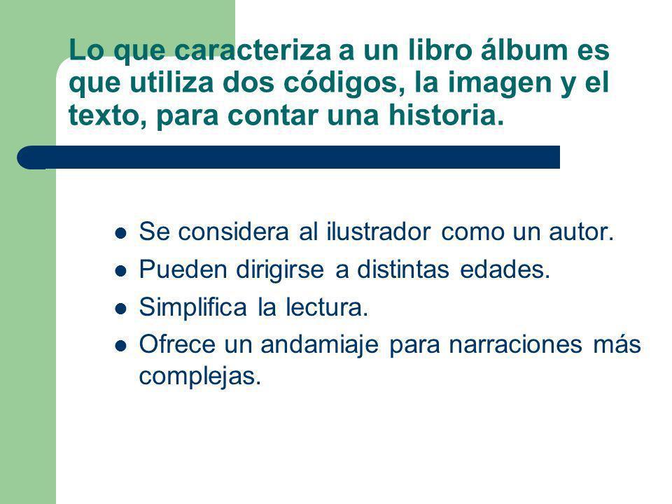 Lo que caracteriza a un libro álbum es que utiliza dos códigos, la imagen y el texto, para contar una historia.