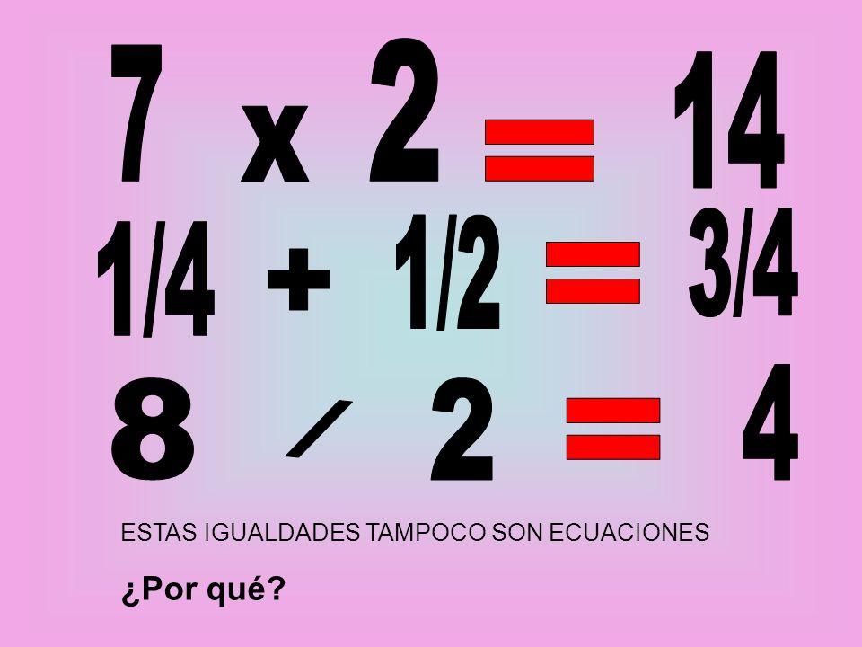 7 x 2 = 14 1/4 + 1/2 = 3/4 8 / 2 = 4 ESTAS IGUALDADES TAMPOCO SON ECUACIONES ¿Por qué
