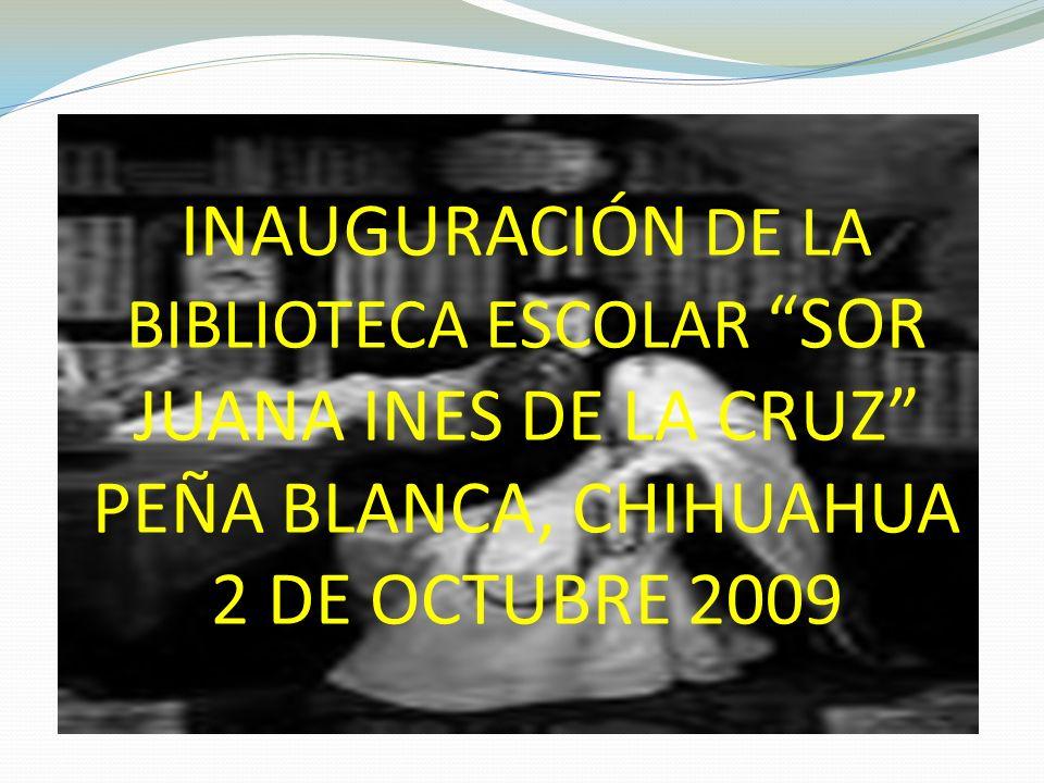 INAUGURACIÓN DE LA BIBLIOTECA ESCOLAR SOR JUANA INES DE LA CRUZ PEÑA BLANCA, CHIHUAHUA 2 DE OCTUBRE 2009