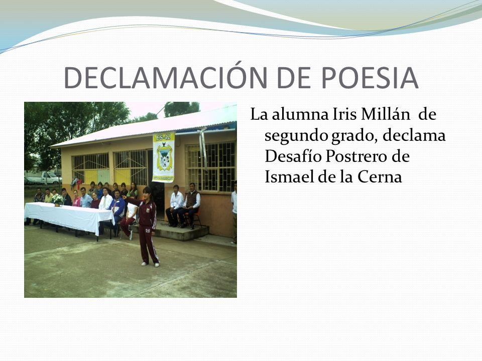 DECLAMACIÓN DE POESIA La alumna Iris Millán de segundo grado, declama Desafío Postrero de Ismael de la Cerna.