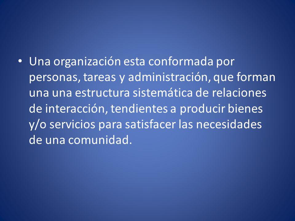 Una organización esta conformada por personas, tareas y administración, que forman una una estructura sistemática de relaciones de interacción, tendientes a producir bienes y/o servicios para satisfacer las necesidades de una comunidad.