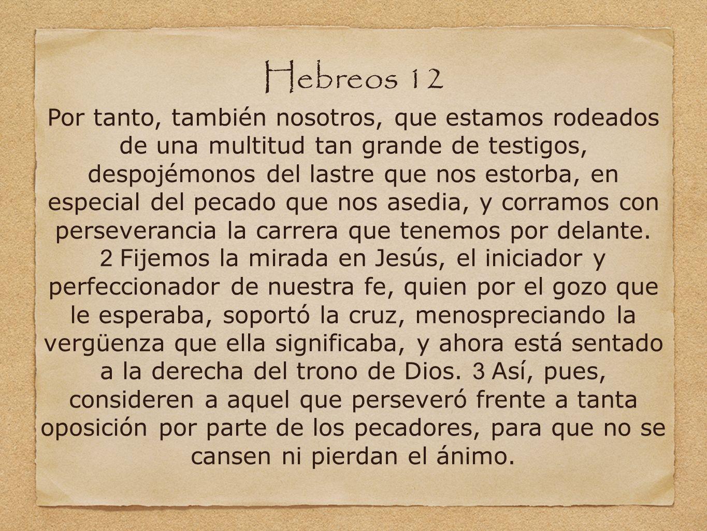 Hebreos 12 Por tanto, también nosotros, que estamos rodeados de una multitud tan grande de testigos, despojémonos del lastre que nos estorba, en especial del pecado que nos asedia, y corramos con perseverancia la carrera que tenemos por delante. 2 Fijemos la mirada en Jesús, el iniciador y perfeccionador de nuestra fe, quien por el gozo que le esperaba, soportó la cruz, menospreciando la vergüenza que ella significaba, y ahora está sentado a la derecha del trono de Dios. 3 Así, pues, consideren a aquel que perseveró frente a tanta oposición por parte de los pecadores, para que no se cansen ni pierdan el ánimo.