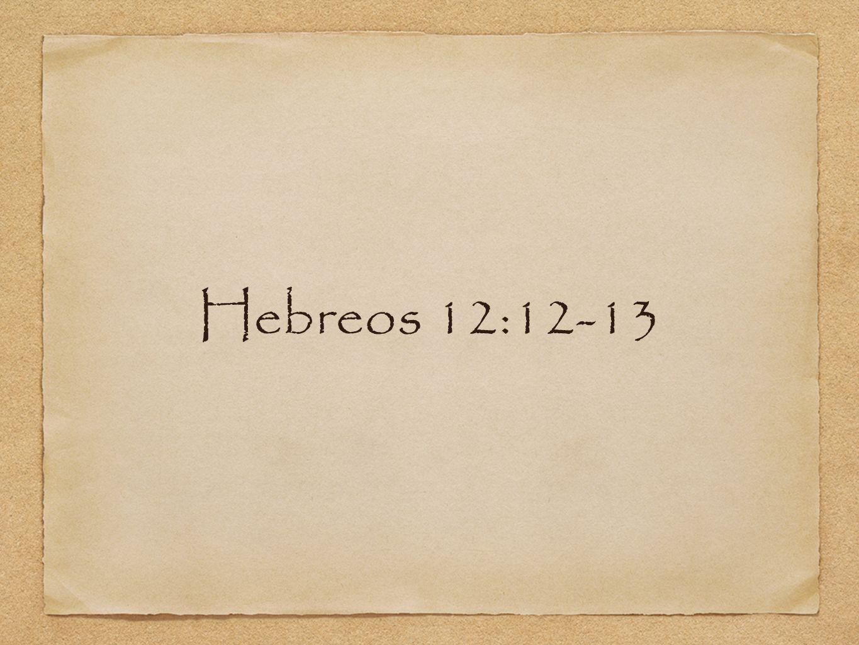 Hebreos 12:12-13 ¿Y qué.
