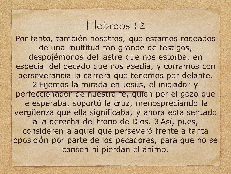 Hebreos 12 Por tanto, también nosotros, que estamos rodeados de una multitud tan grande de testigos, despojémonos del lastre que nos estorba, en especial del pecado que nos asedia, y corramos con perseverancia la carrera que tenemos por delante.