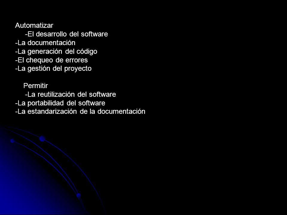 Automatizar-El desarrollo del software -La documentación -La generación del código -El chequeo de errores -La gestión del proyecto.