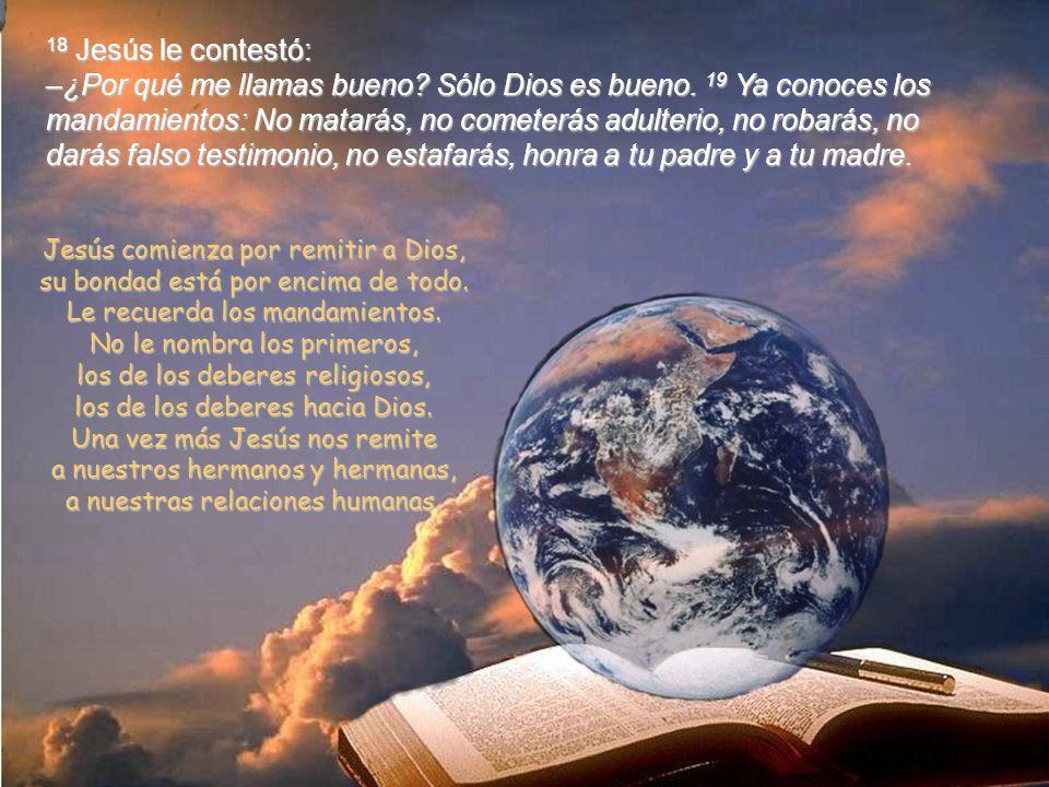 18 Jesús le contestó: –¿Por qué me llamas bueno. Sólo Dios es bueno