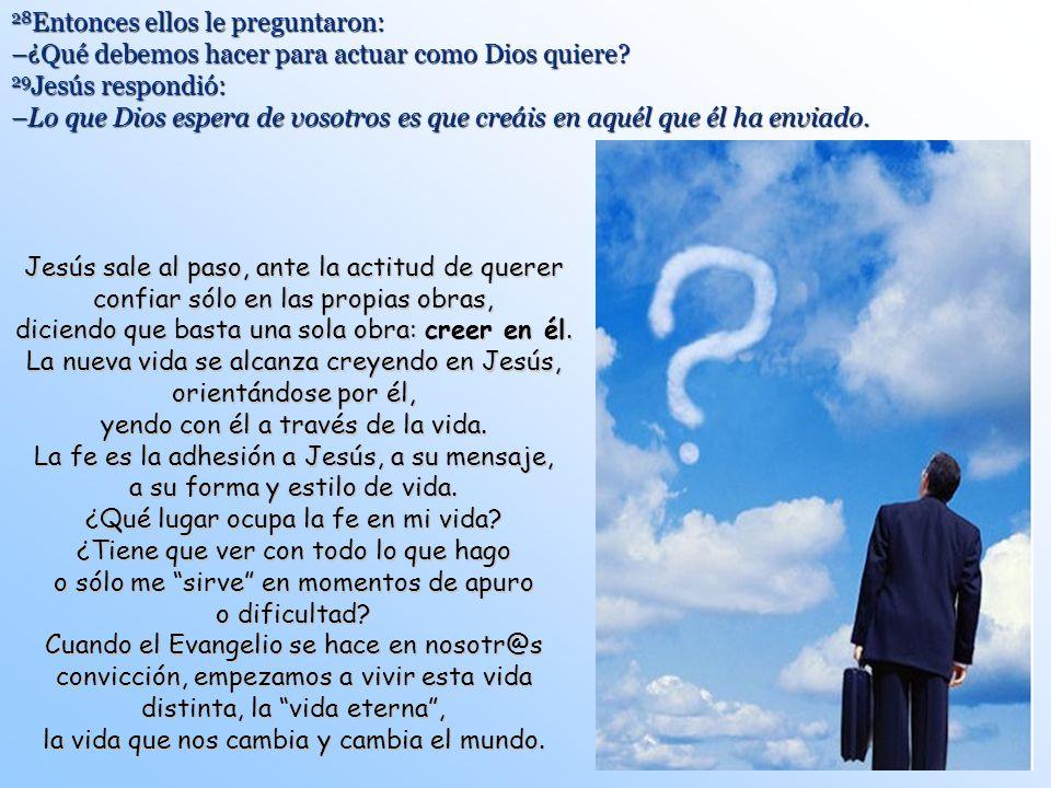 28Entonces ellos le preguntaron: –¿Qué debemos hacer para actuar como Dios quiere 29Jesús respondió: –Lo que Dios espera de vosotros es que creáis en aquél que él ha enviado.