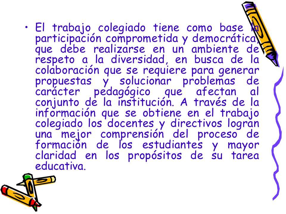 El trabajo colegiado tiene como base la participación comprometida y democrática, que debe realizarse en un ambiente de respeto a la diversidad, en busca de la colaboración que se requiere para generar propuestas y solucionar problemas de carácter pedagógico que afectan al conjunto de la institución.