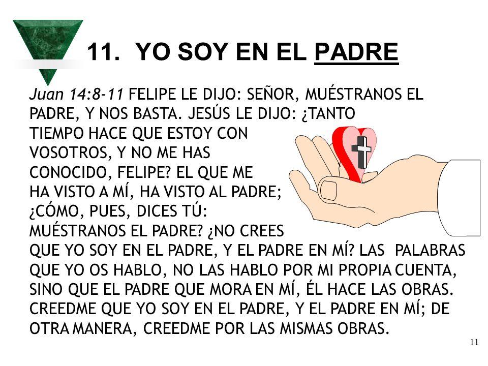 11. YO SOY EN EL PADREJuan 14:8-11 FELIPE LE DIJO: SEÑOR, MUÉSTRANOS EL PADRE, Y NOS BASTA. JESÚS LE DIJO: ¿TANTO.