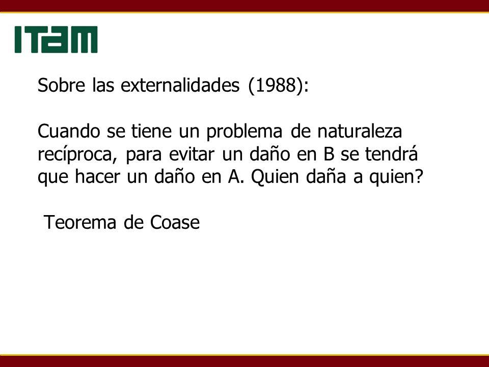 Sobre las externalidades (1988): Cuando se tiene un problema de naturaleza recíproca, para evitar un daño en B se tendrá que hacer un daño en A.