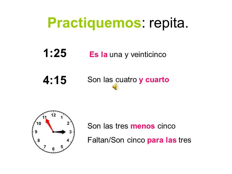 Practiquemos: repita. 1:25 4:15 Es la una y veinticinco