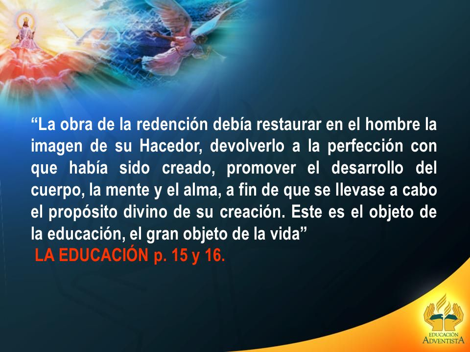 La obra de la redención debía restaurar en el hombre la imagen de su Hacedor, devolverlo a la perfección con que había sido creado, promover el desarrollo del cuerpo, la mente y el alma, a fin de que se llevase a cabo el propósito divino de su creación. Este es el objeto de la educación, el gran objeto de la vida