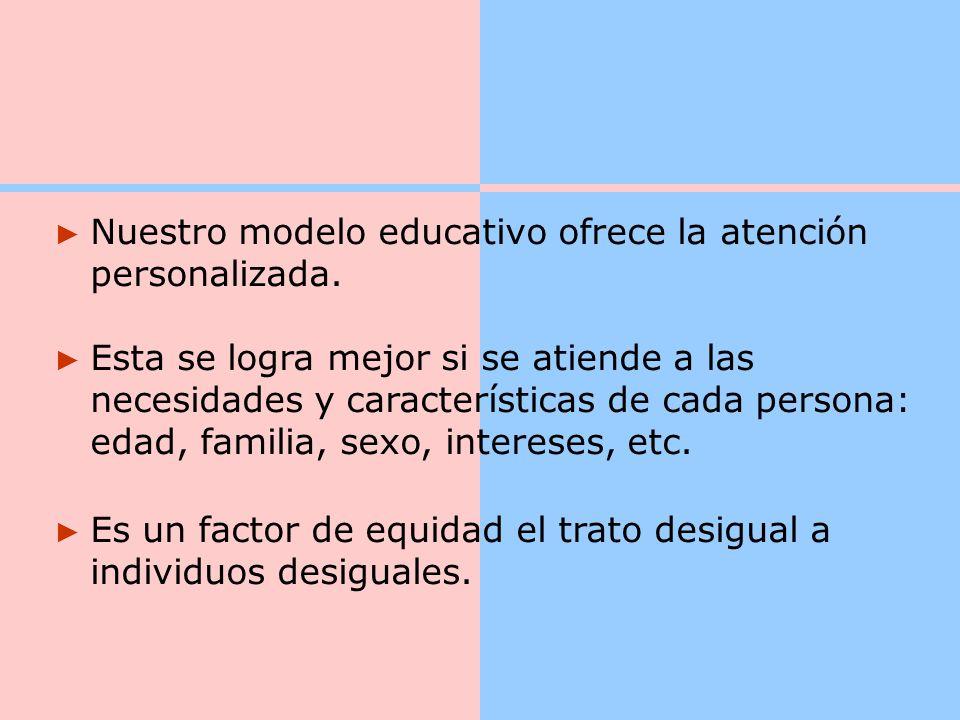 Nuestro modelo educativo ofrece la atención personalizada.